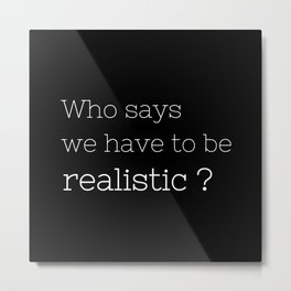 Who says we have to be realistic? - Californication Collection Metal Print
