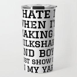 I HATE IT WHEN I'M MAKING A MILKSHAKE AND BOYS JUST SHOW UP IN MY YARD Travel Mug