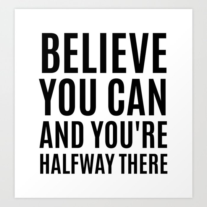 BELIEVE YOU CAN AND YOU'RE HALFWAY THERE Art Print
