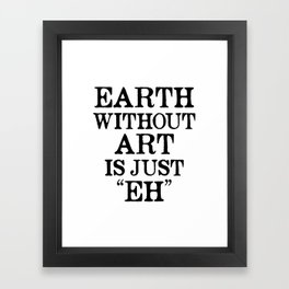 Earth Without Art is Just Eh Framed Art Print