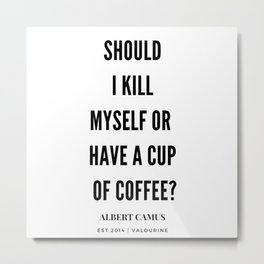 Albert Camus Quote   Should I kill Myself Or Have  A Cup Of Coffee Metal Print