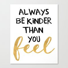 ALWAYS BE KINDER THAN YOU FEEL - life quote Canvas Print