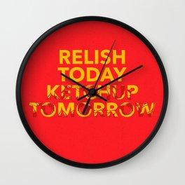 Relish Today Ketchup Tomorrow Wall Clock