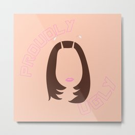 I am Proudly Ugly! Metal Print