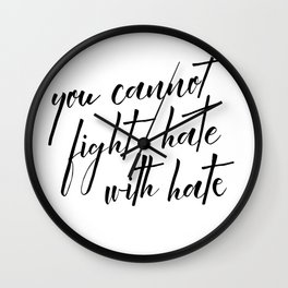 you cannot fight hate with hate Wall Clock
