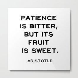 Patience is bitter, but its fruit is sweet - Aristotle philosophy quote Metal Print