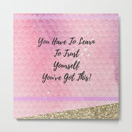 You have to learn to trust yourself, you've got this! Metal Print