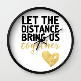 LET THE DISTANCE BRING US TOGETHER - love quote Wall Clock