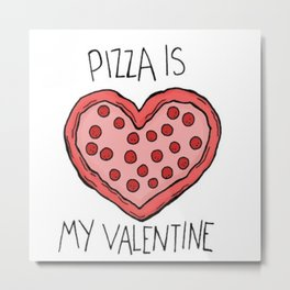 Pizza is my valentine  Metal Print