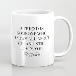A Friend Is Someone Who Knows All about You and Still Loves You. -Elbert Hubbard Quote Coffee Mug