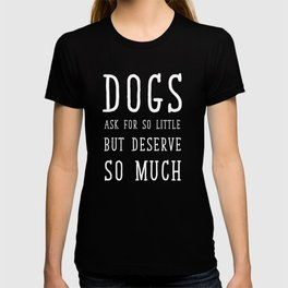 Dogs Ask for So Little But Deserve So Much T-shirt