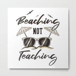 BEACHING NOT TEACHING Metal Print