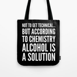 NOT TO GET TECHNICAL BUT ACCORDING TO CHEMISTRY ALCOHOL IS A SOLUTION (Black & White) Tote Bag