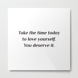 Self care quotes - Take the time today to love yourself. You deserve it. Metal Print