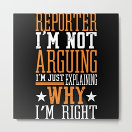 Reporter I'm Not Arguing Explaining Metal Print