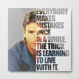 """MacGyver said: """"Everybody makes mistakes once in a while. The trick is learning to live with it."""" Metal Print"""