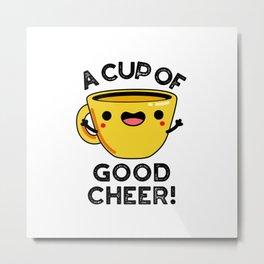 A Cup Of Good Cheer Cute Cup Pun Metal Print