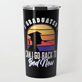 I Graduated Can I Go Back To Bed Now Travel Mug