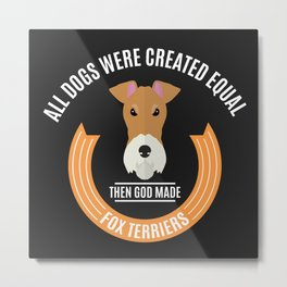 All Dogs Were Created Equal - Then God Made Fox Terriers Metal Print