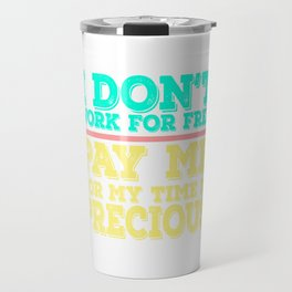 Dollar Money T-shirt Design I don't Work For Free Pay Me For My Time is Precious as well as Money Travel Mug
