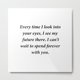 Every time I look into  your eyes, I see my future there. Metal Print