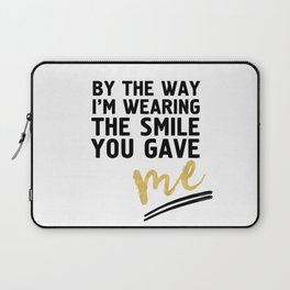 BY THE WAY I'M WEARING THE SMILE YOU GAVE ME - cute relationship quote Laptop Sleeve