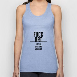 FUCK ART - let's be edge fund managers Unisex Tank Top