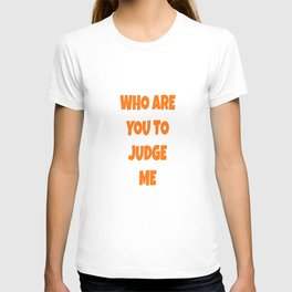 WHO ARE YOU TO JUDGE ME T-shirt