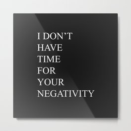 I Don't Have Time For Your Negativity Metal Print