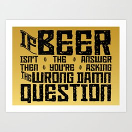 If Beer Isn't the Answer Art Print