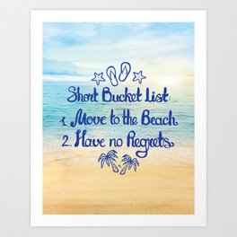 Short Bucket List: 1. Move to the Beach 2. Have no Regrets Art Print