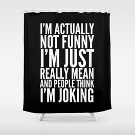 I'M ACTUALLY NOT FUNNY I'M JUST REALLY MEAN AND PEOPLE THINK I'M JOKING (Black & White) Shower Curtain