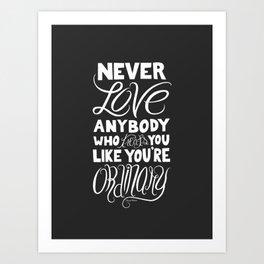 Never Love Anybody Who Treats You Like You're Ordinary Art Print