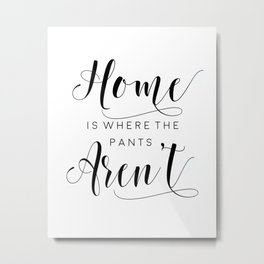 PRINTABLE Art,Home Is Where The Pants Aren't,Home Sweet Home,It's So Good To Be Home Metal Print