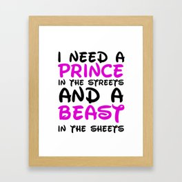 I need a prince in the streets and a Beast in the sheets Framed Art Print