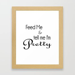 Feed Me & tell me I'm pretty Framed Art Print