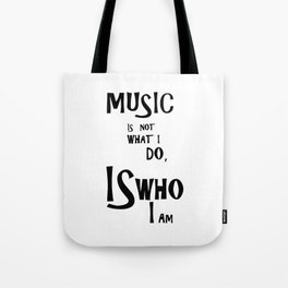 Music is not what I do, Is who I am Tote Bag