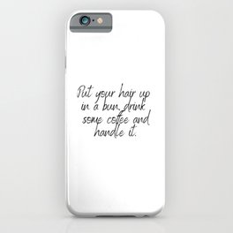 Put your hair up in a bun drink some coffee and handle it - Quote iPhone Case