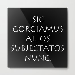 Sic gorgiamus allos subjectatos nunc Metal Print