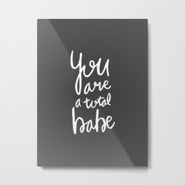 You are a total babe - grey lettering Metal Print