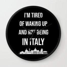 I'm Tired Of Waking Up And Not Being In Italy I Wall Clock