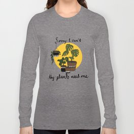 Sorry I can't my plants need me Long Sleeve T-shirt