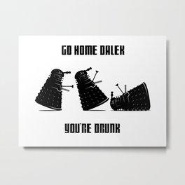 Go Home Dalek You're Drunk Metal Print