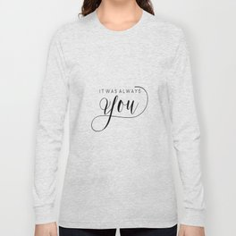 PRINTABLE Art,It Was Always You,Love Sign,Love Quote,I Love You More,Gift For Her,Gift For Him Long Sleeve T-shirt