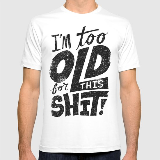 Too Old For This Shit T-shirt