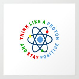 THINK LIKE A PROTON AND STAY POSITIVE Art Print