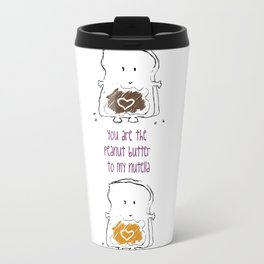 You are the Peanut Butter to my Nutella Travel Mug