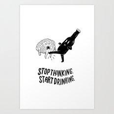 Stop Thinking Start Drinking Art Print