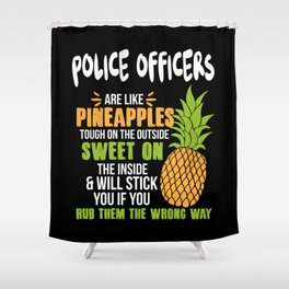 Police Officers Are Like Pineapples. Tough On The Outside Sweet On The Inside Shower Curtain