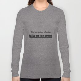 If the bank is closed on Sundays, you've got your parents Long Sleeve T-shirt